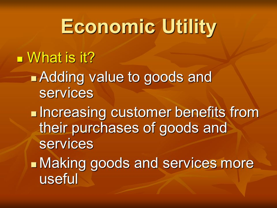 Economic Utility What is it Adding value to goods and services