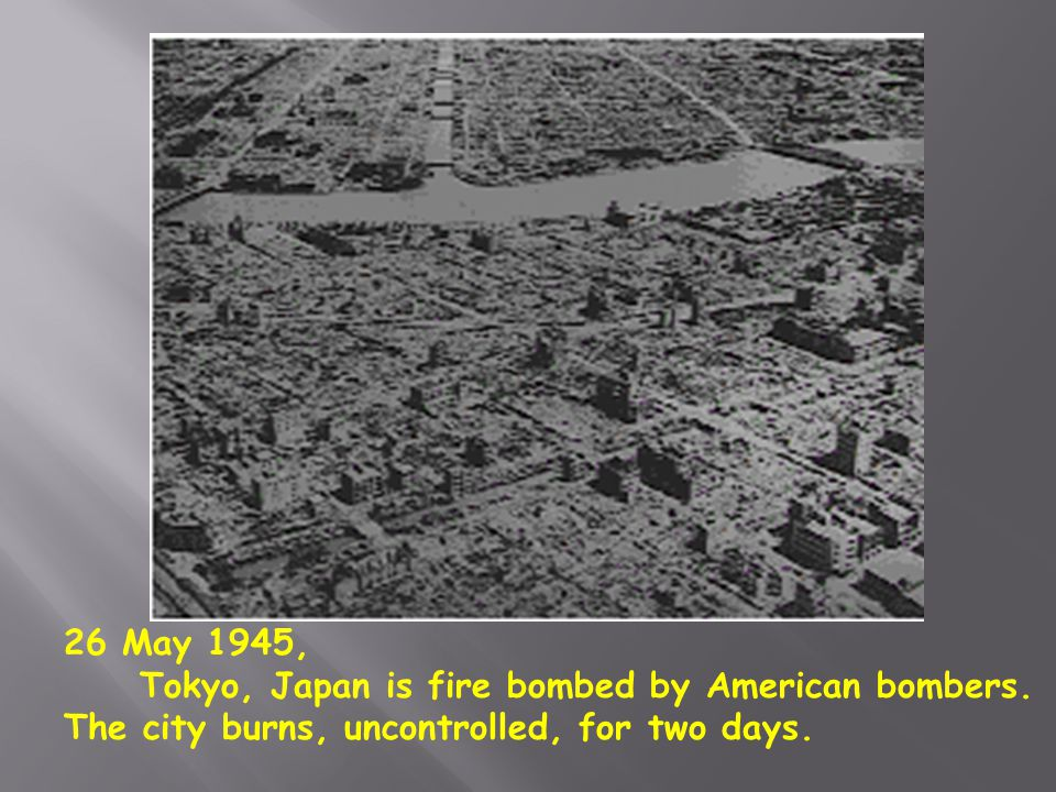 26 May 1945, Tokyo, Japan is fire bombed by American bombers.