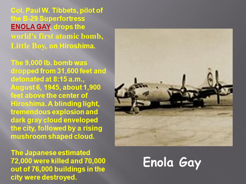 Col. Paul W. Tibbets, pilot of the B-29 Superfortress ENOLA GAY, drops the world s first atomic bomb, Little Boy, on Hiroshima.