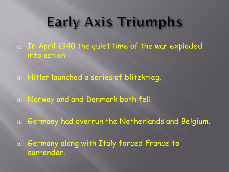 Early Axis Triumphs In April 1940 the quiet time of the war exploded into action. Hitler launched a series of blitzkrieg.