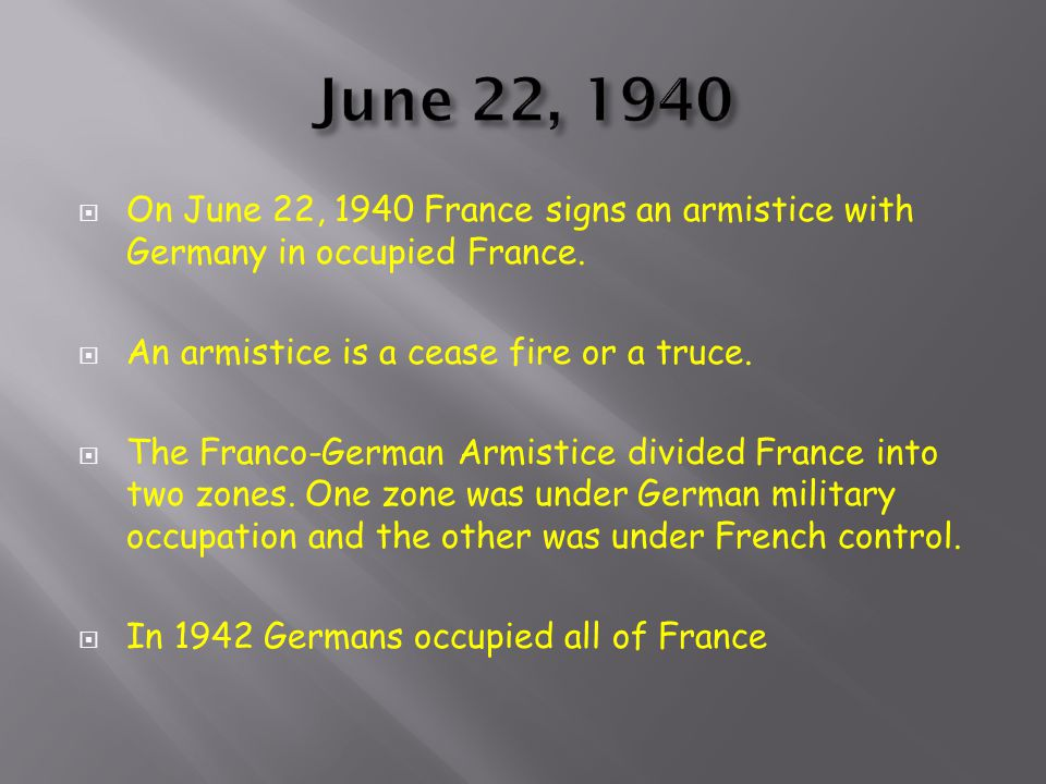 June 22, 1940 On June 22, 1940 France signs an armistice with Germany in occupied France. An armistice is a cease fire or a truce.