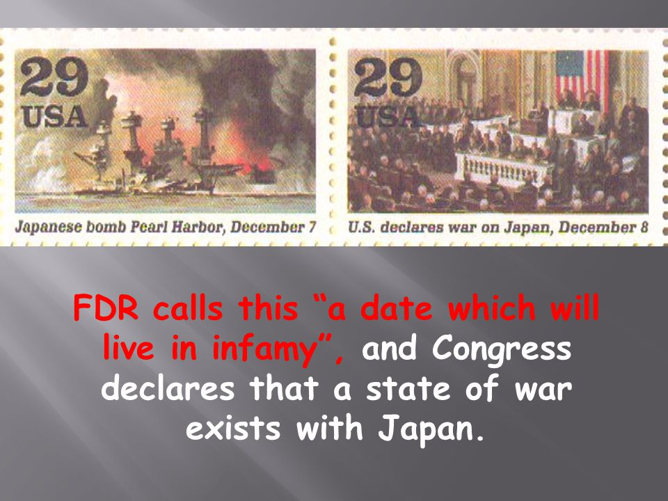 FDR calls this a date which will live in infamy , and Congress declares that a state of war exists with Japan.