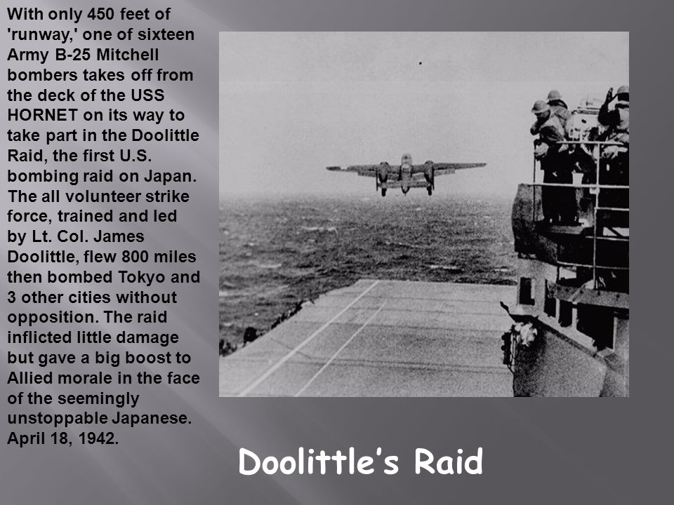 With only 450 feet of runway, one of sixteen Army B-25 Mitchell bombers takes off from the deck of the USS HORNET on its way to take part in the Doolittle Raid, the first U.S. bombing raid on Japan. The all volunteer strike force, trained and led by Lt. Col. James Doolittle, flew 800 miles then bombed Tokyo and 3 other cities without opposition. The raid inflicted little damage but gave a big boost to Allied morale in the face of the seemingly unstoppable Japanese. April 18, 1942.
