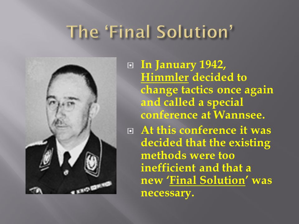 The 'Final Solution' In January 1942, Himmler decided to change tactics once again and called a special conference at Wannsee.