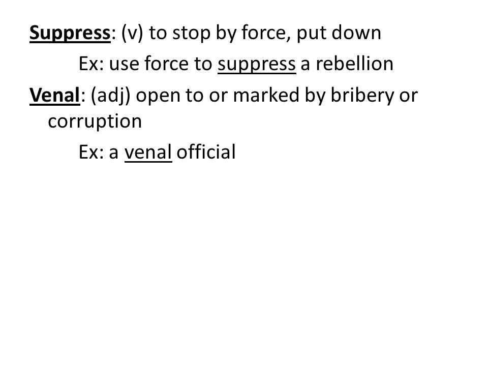 Suppress: (v) to stop by force, put down Ex: use force to suppress a rebellion Venal: (adj) open to or marked by bribery or corruption Ex: a venal official