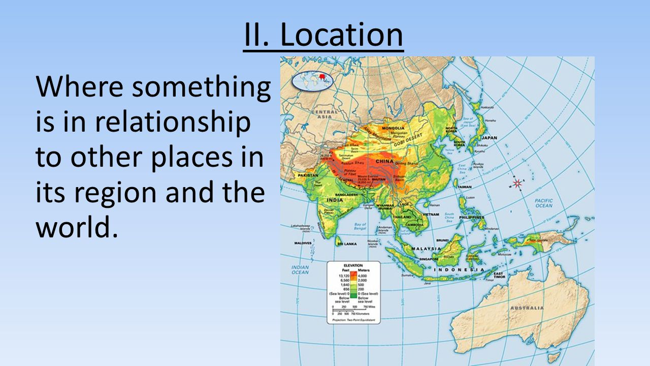 II. Location Where something is in relationship to other places in its region and the world.