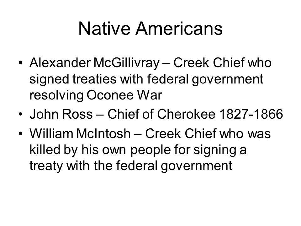 Native Americans Alexander McGillivray – Creek Chief who signed treaties with federal government resolving Oconee War.