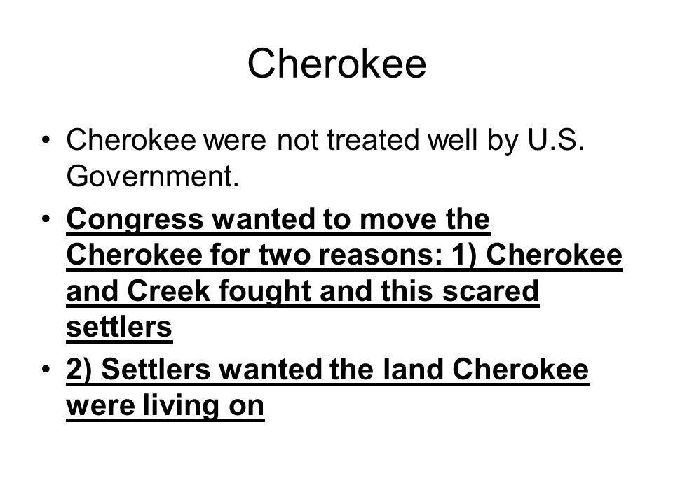 Cherokee Cherokee were not treated well by U.S. Government.
