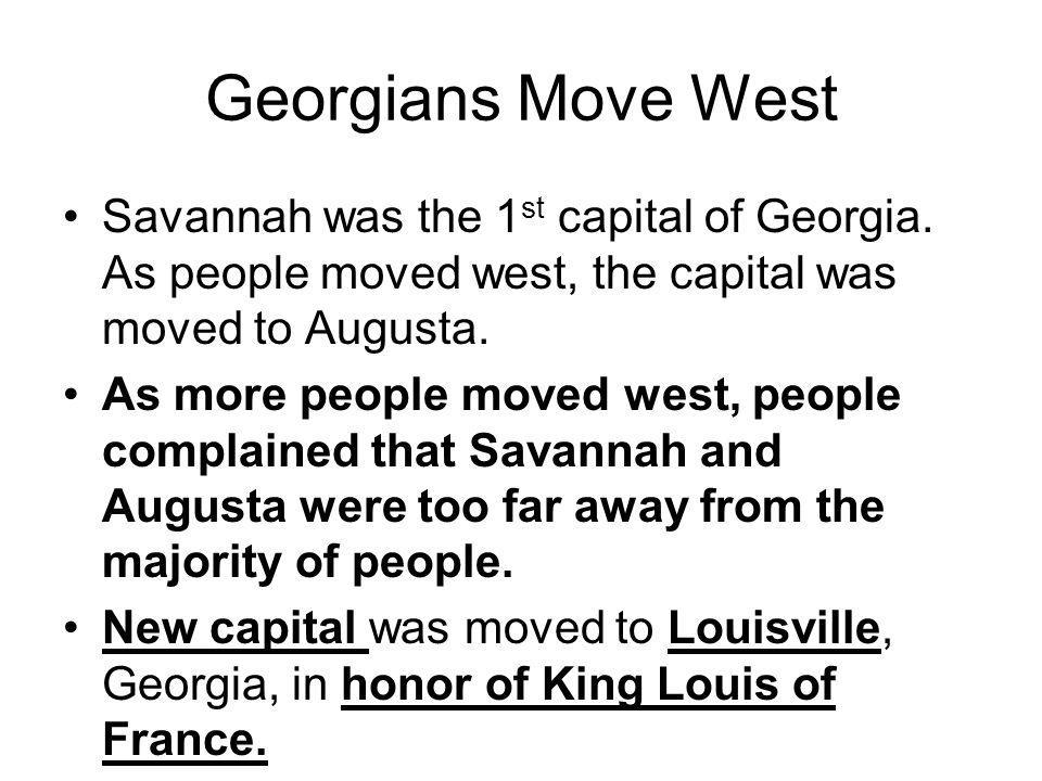 Georgians Move West Savannah was the 1st capital of Georgia. As people moved west, the capital was moved to Augusta.