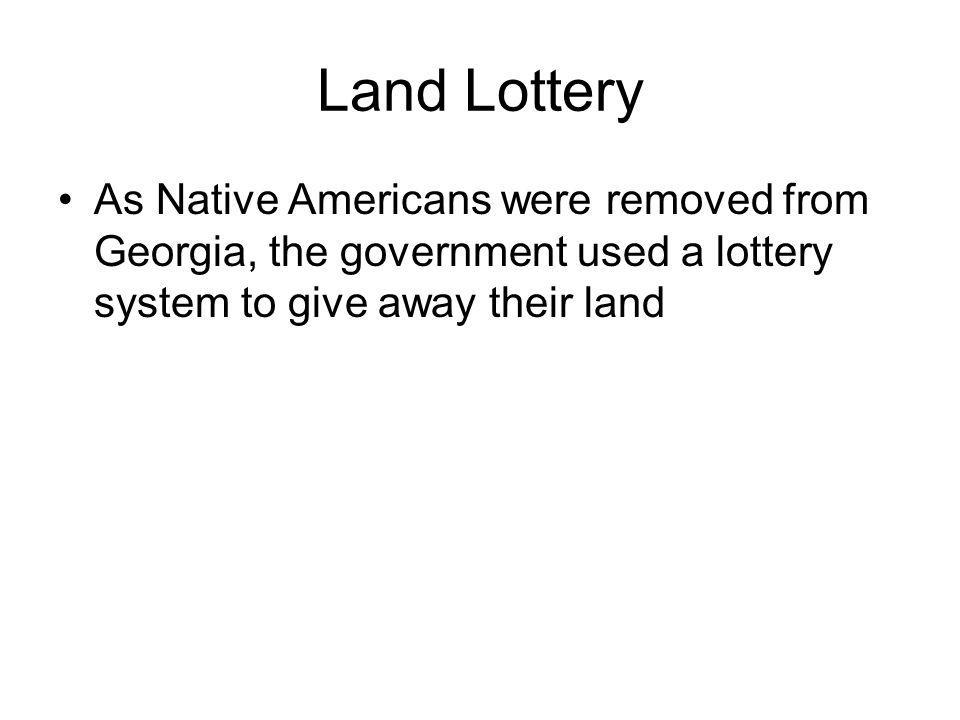 Land Lottery As Native Americans were removed from Georgia, the government used a lottery system to give away their land.
