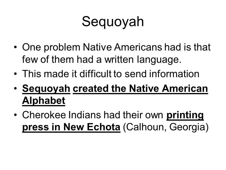 Sequoyah One problem Native Americans had is that few of them had a written language. This made it difficult to send information.