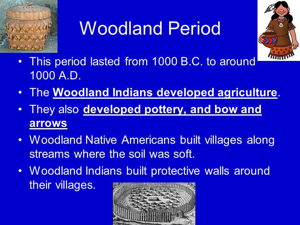 Woodland Period This period lasted from 1000 B.C. to around 1000 A.D.