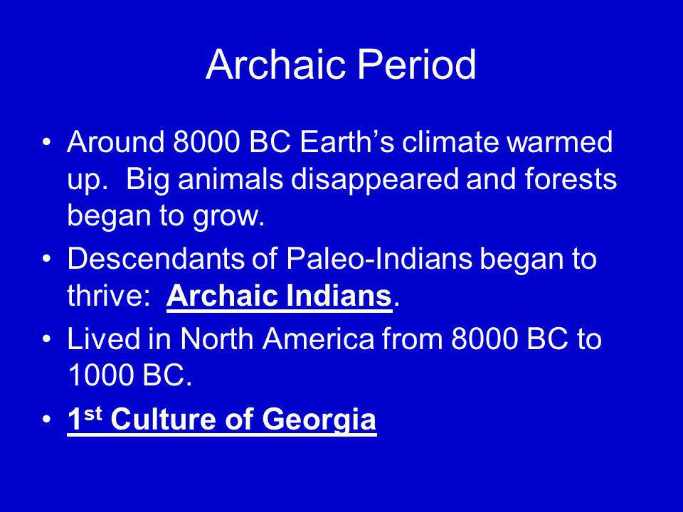 Archaic Period Around 8000 BC Earth's climate warmed up. Big animals disappeared and forests began to grow.