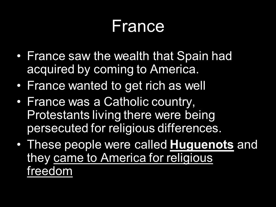 France France saw the wealth that Spain had acquired by coming to America. France wanted to get rich as well.