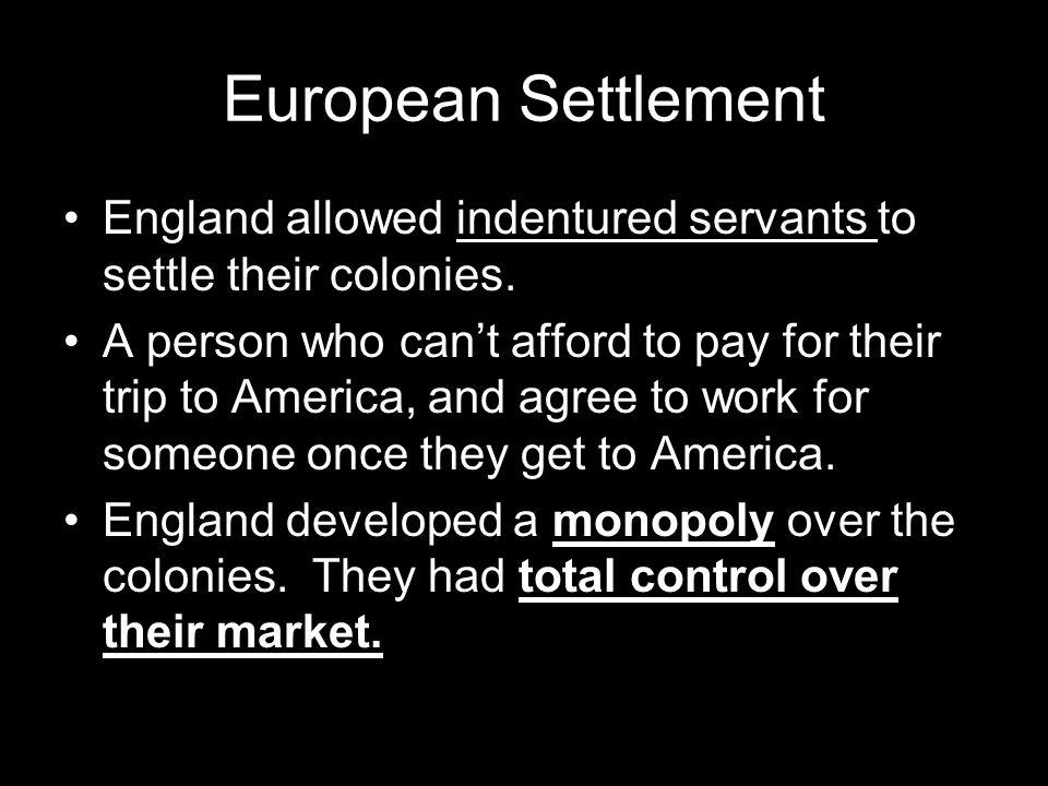 European Settlement England allowed indentured servants to settle their colonies.