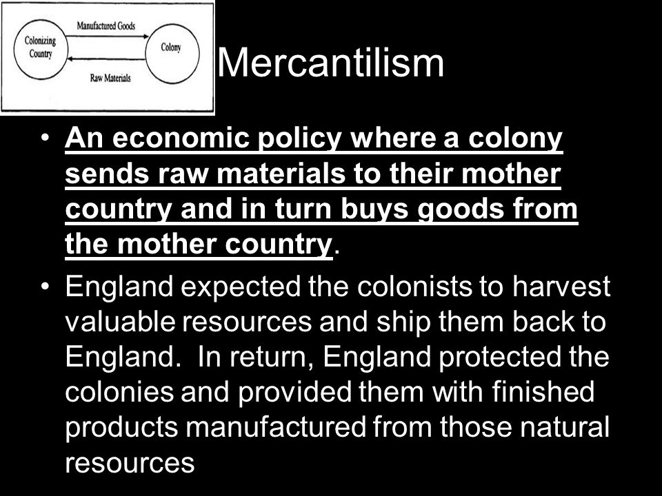Mercantilism An economic policy where a colony sends raw materials to their mother country and in turn buys goods from the mother country.