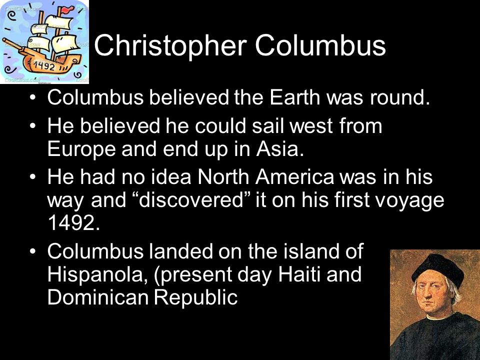 Christopher Columbus Columbus believed the Earth was round.