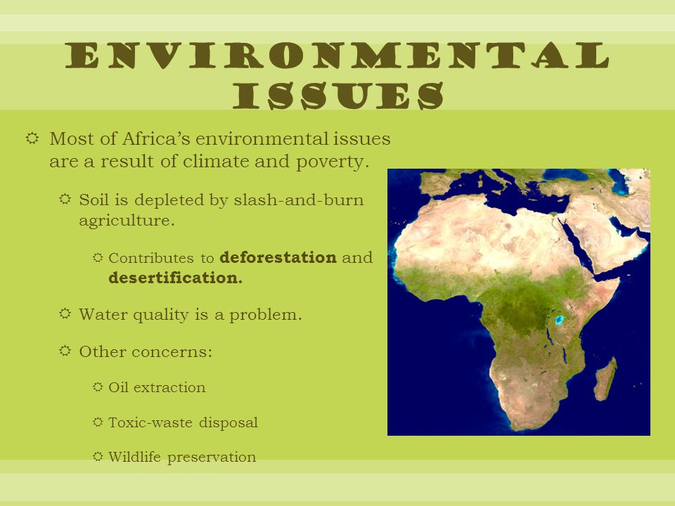 Environmental Issues Most of Africa's environmental issues are a result of climate and poverty. Soil is depleted by slash-and-burn agriculture.