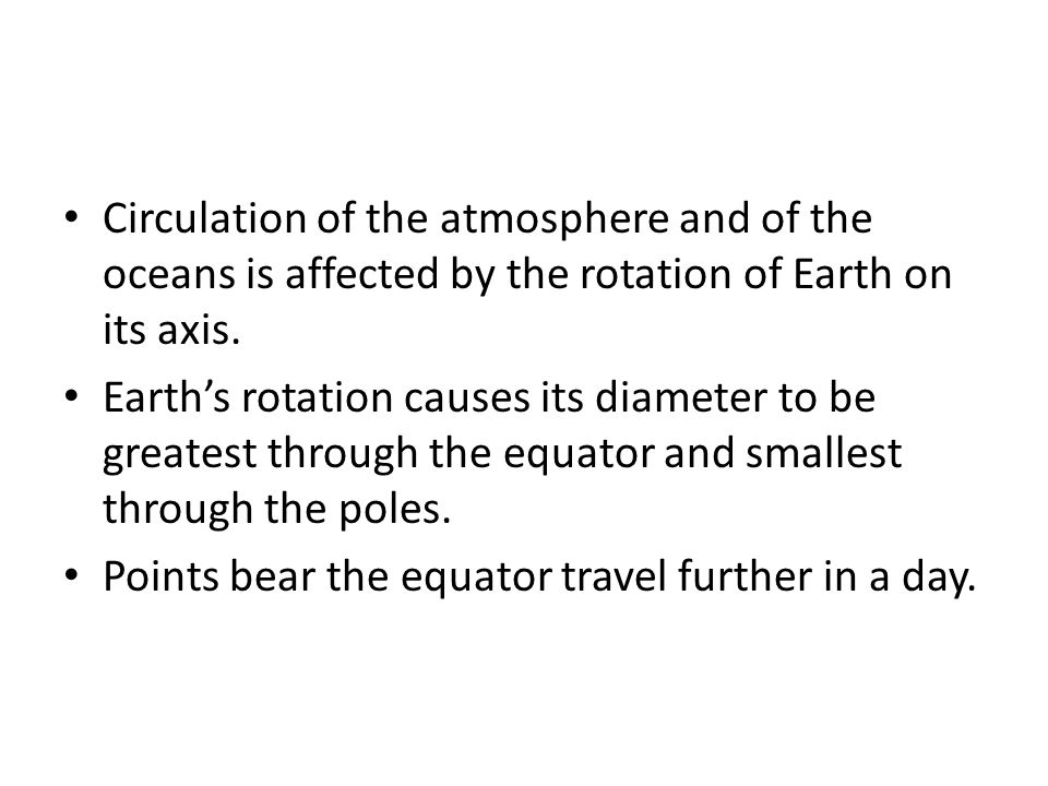 Circulation of the atmosphere and of the oceans is affected by the rotation of Earth on its axis.
