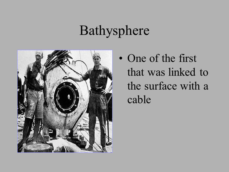 Bathysphere One of the first that was linked to the surface with a cable