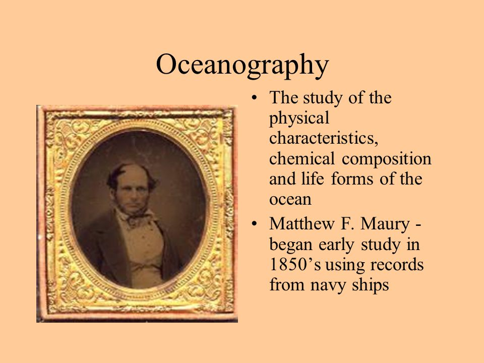 Oceanography The study of the physical characteristics, chemical composition and life forms of the ocean.