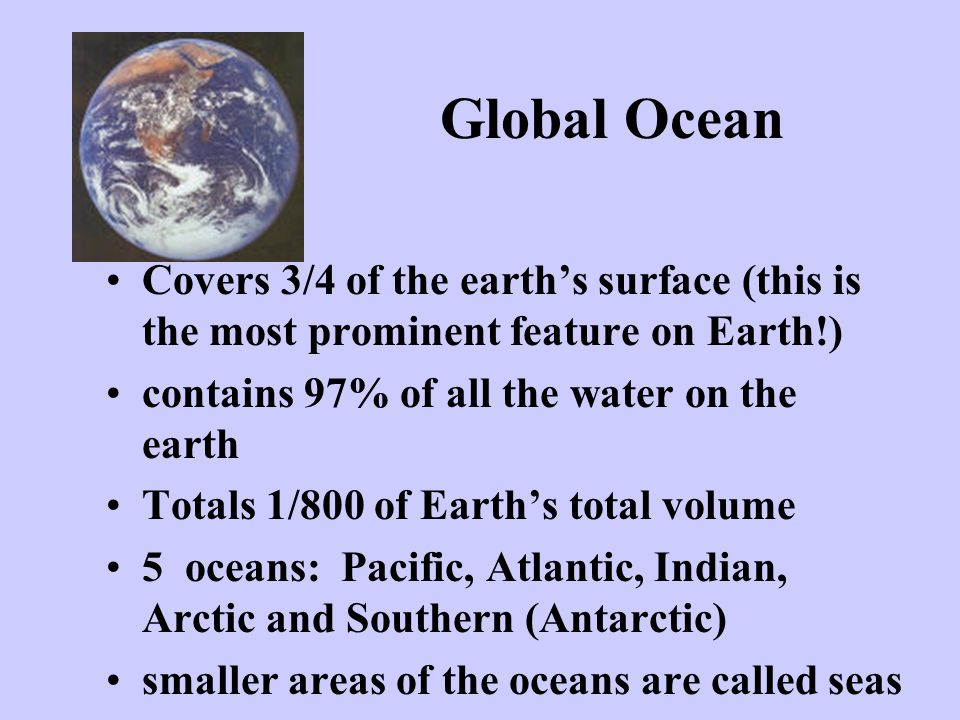 Global Ocean Covers 3/4 of the earth's surface (this is the most prominent feature on Earth!) contains 97% of all the water on the earth.