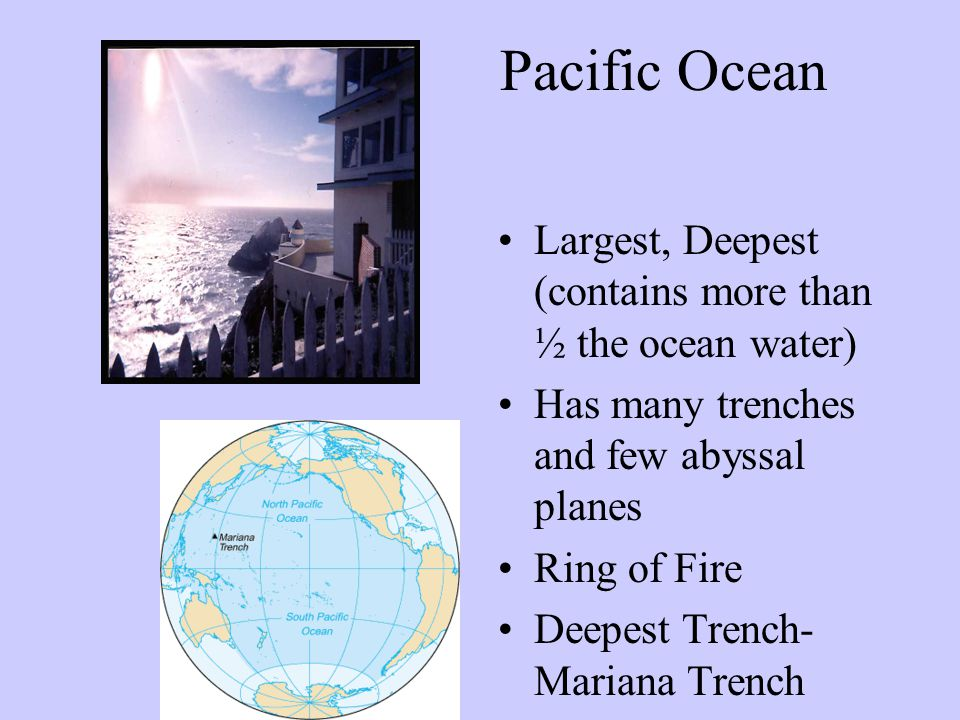 Pacific Ocean Largest, Deepest (contains more than ½ the ocean water)