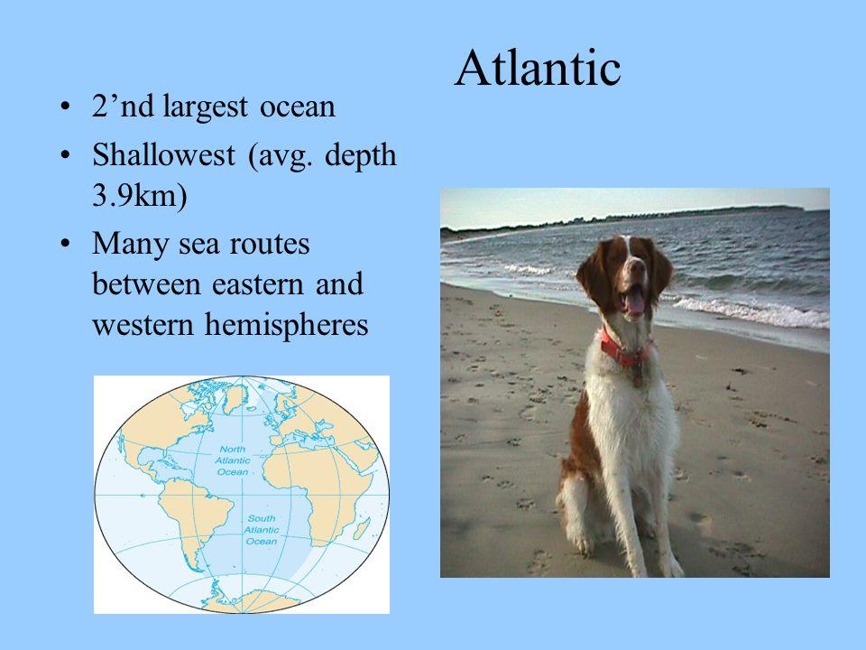 Atlantic 2'nd largest ocean Shallowest (avg. depth 3.9km)