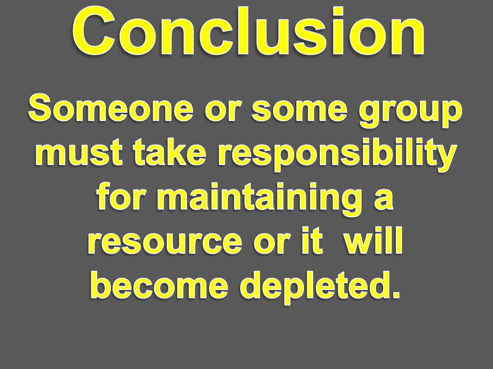 Conclusion Someone or some group must take responsibility for maintaining a resource or it will become depleted.