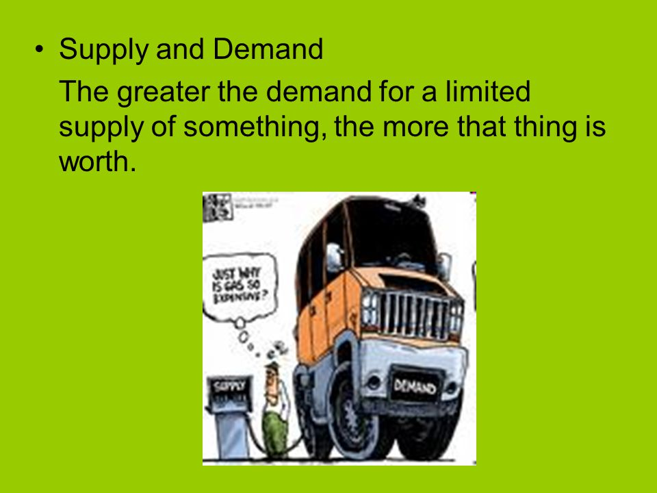 Supply and Demand The greater the demand for a limited supply of something, the more that thing is worth.