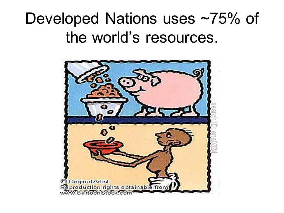 Developed Nations uses ~75% of the world's resources.