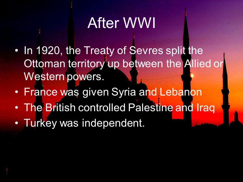After WWI In 1920, the Treaty of Sevres split the Ottoman territory up between the Allied or Western powers.