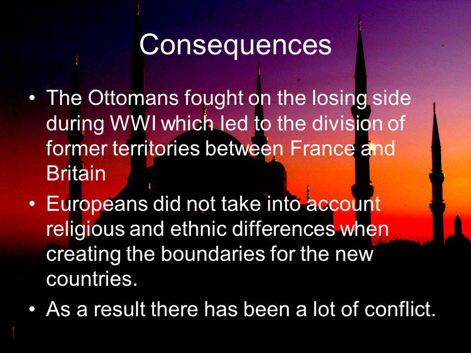 Consequences The Ottomans fought on the losing side during WWI which led to the division of former territories between France and Britain.