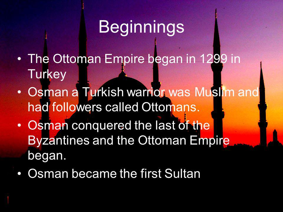 Beginnings The Ottoman Empire began in 1299 in Turkey
