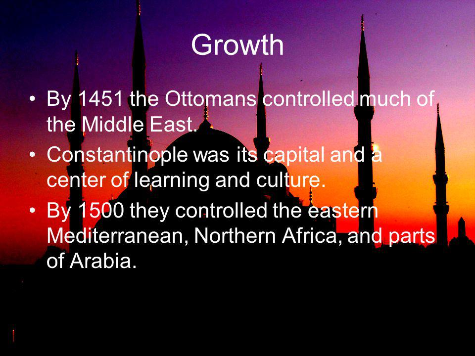 Growth By 1451 the Ottomans controlled much of the Middle East.