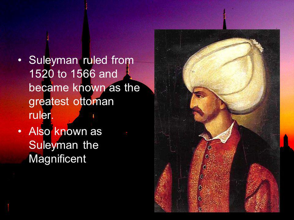 Suleyman ruled from 1520 to 1566 and became known as the greatest ottoman ruler.