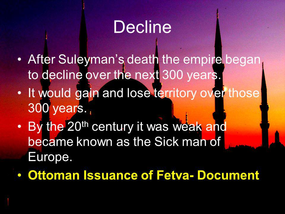 Decline After Suleyman's death the empire began to decline over the next 300 years. It would gain and lose territory over those 300 years.