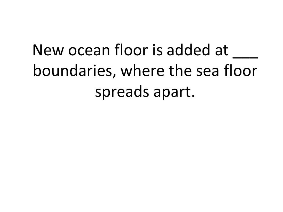 New ocean floor is added at ___ boundaries, where the sea floor spreads apart.