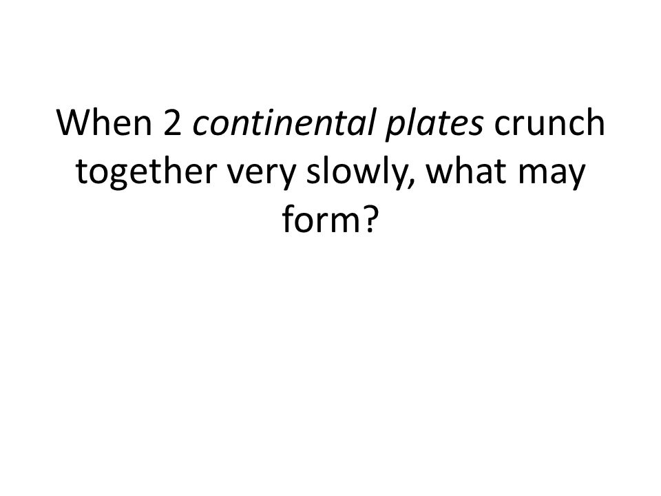 When 2 continental plates crunch together very slowly, what may form