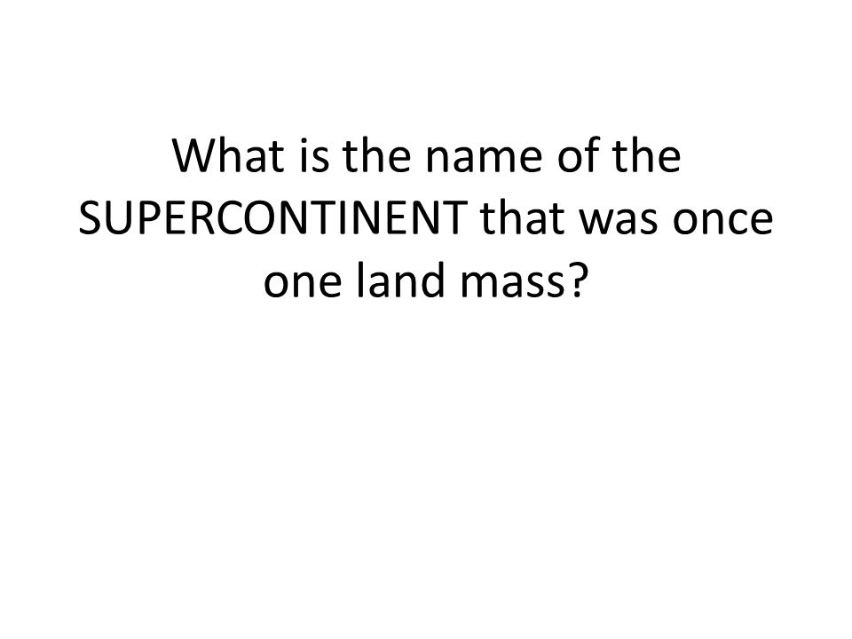 What is the name of the SUPERCONTINENT that was once one land mass