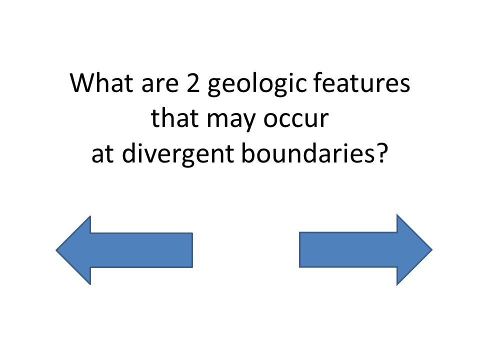 What are 2 geologic features that may occur at divergent boundaries