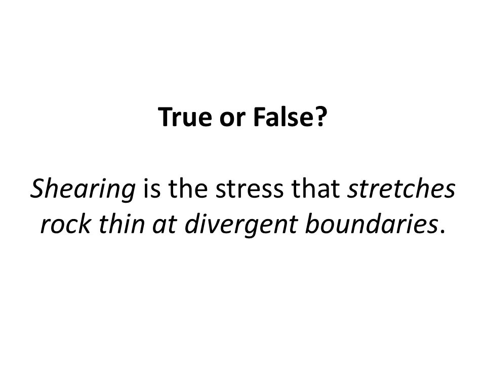 True or False Shearing is the stress that stretches rock thin at divergent boundaries.