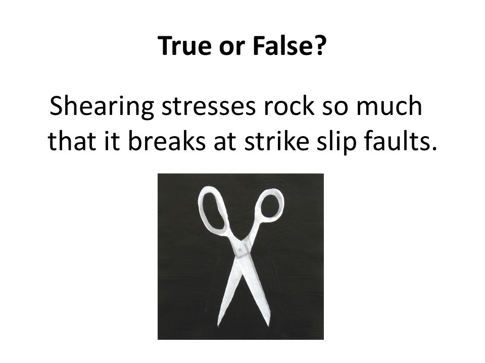 True or False Shearing stresses rock so much that it breaks at strike slip faults.