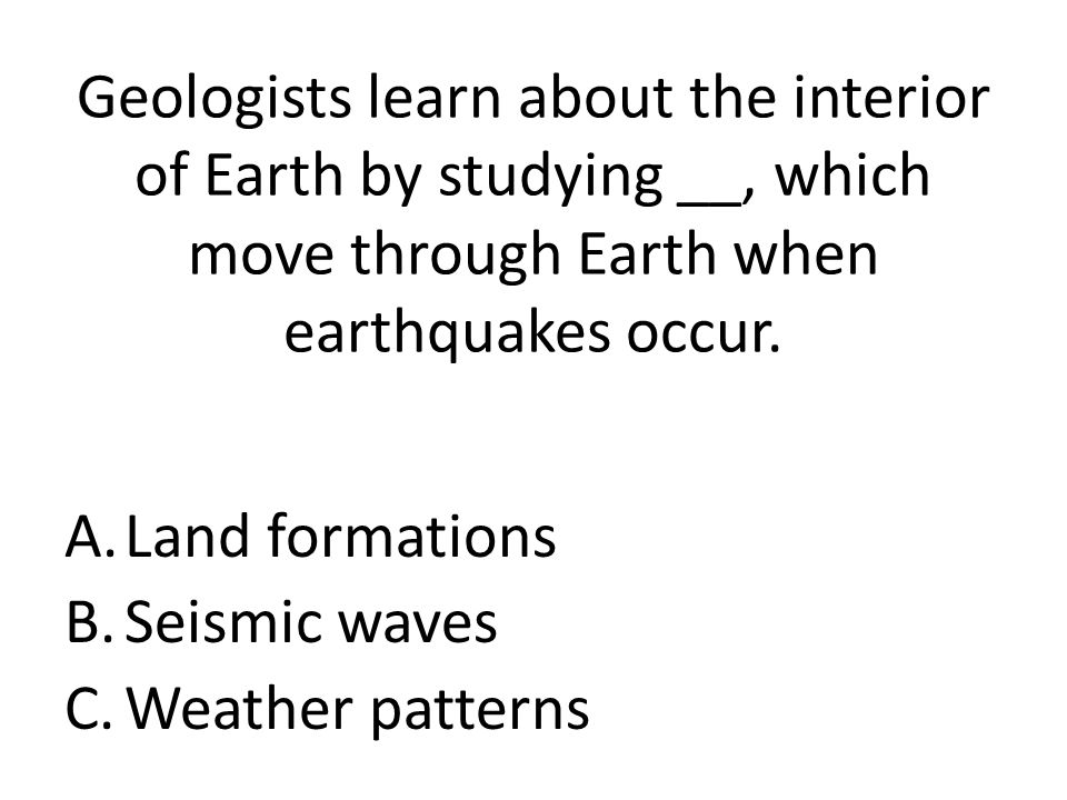 Geologists learn about the interior of Earth by studying __, which move through Earth when earthquakes occur.