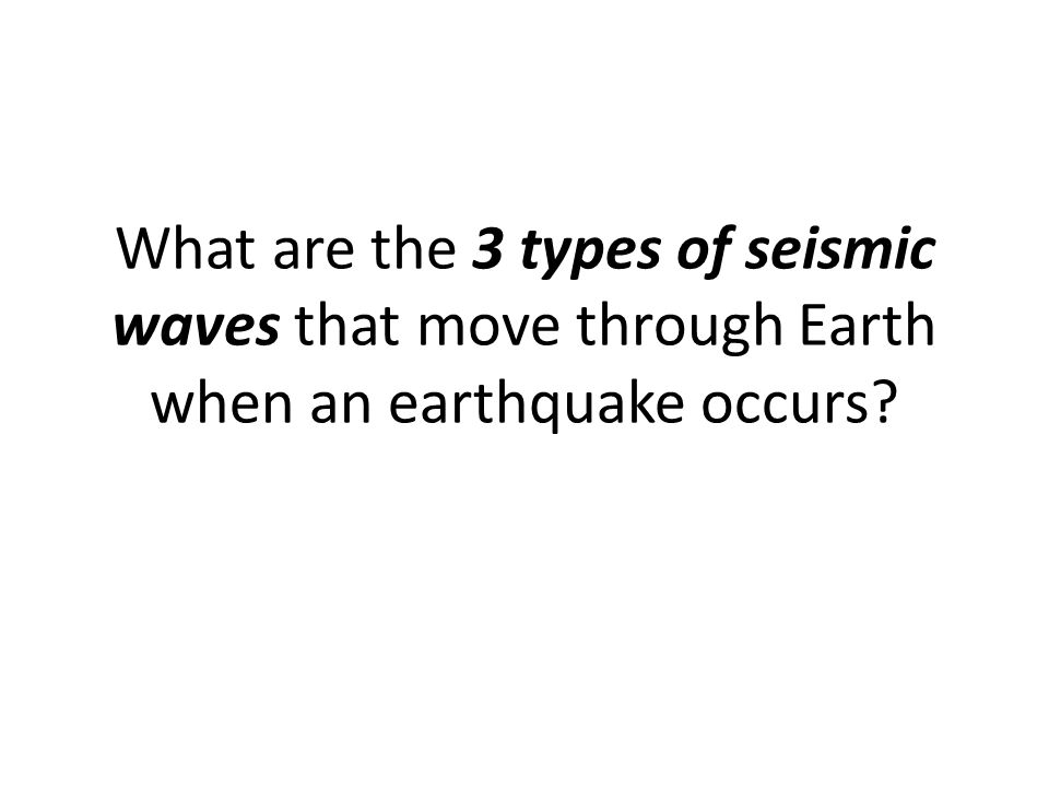 What are the 3 types of seismic waves that move through Earth when an earthquake occurs