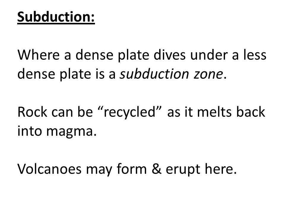 Subduction: Where a dense plate dives under a less dense plate is a subduction zone.