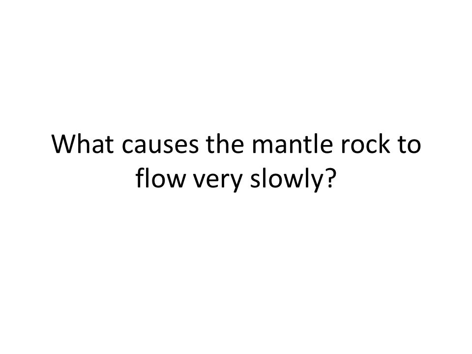 What causes the mantle rock to flow very slowly