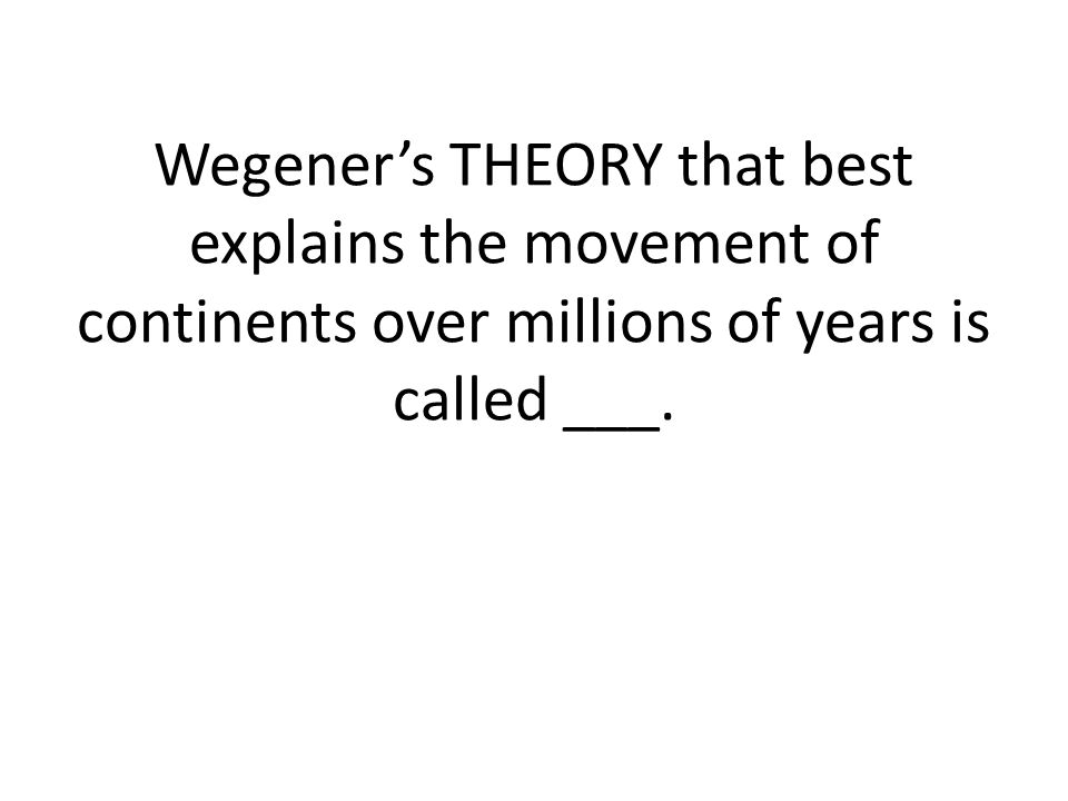 Wegener's THEORY that best explains the movement of continents over millions of years is called ___.