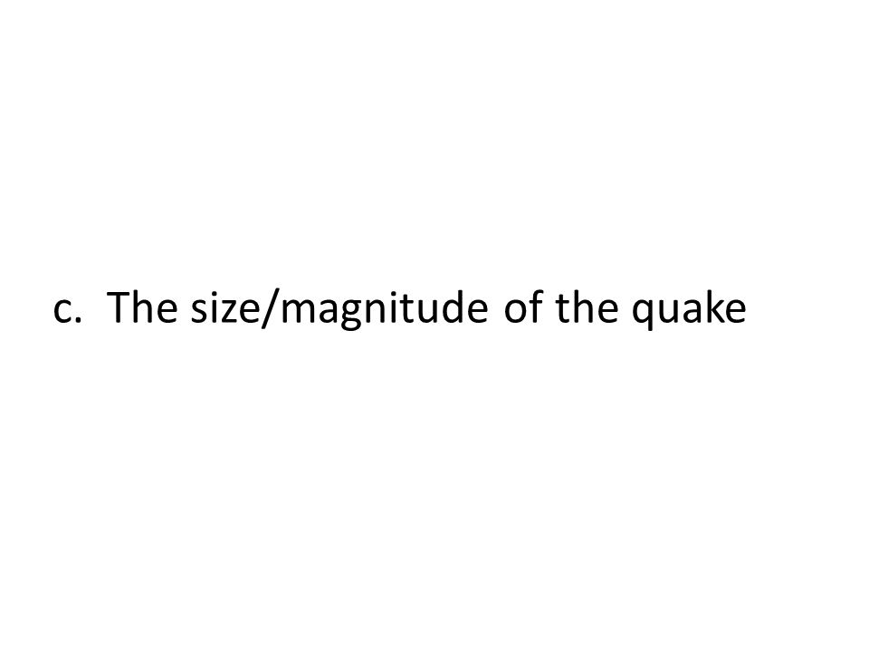 c. The size/magnitude of the quake
