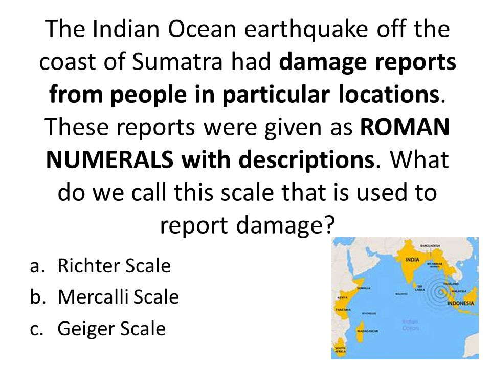The Indian Ocean earthquake off the coast of Sumatra had damage reports from people in particular locations. These reports were given as ROMAN NUMERALS with descriptions. What do we call this scale that is used to report damage